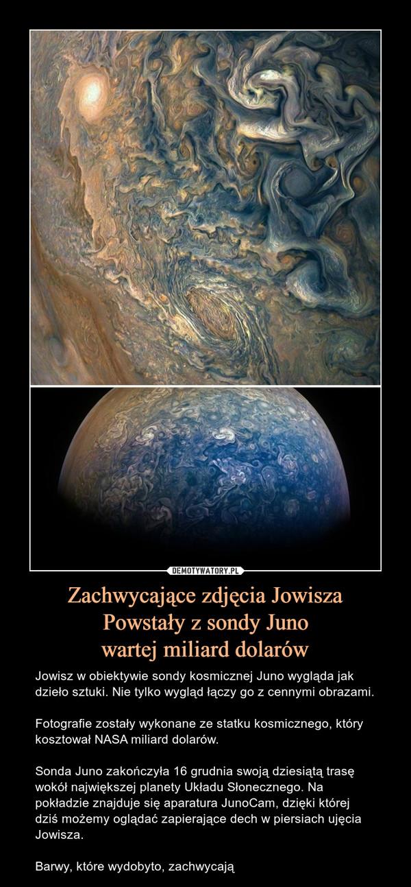 Zachwycające zdjęcia JowiszaPowstały z sondy Junowartej miliard dolarów – Jowisz w obiektywie sondy kosmicznej Juno wygląda jak dzieło sztuki. Nie tylko wygląd łączy go z cennymi obrazami.Fotografie zostały wykonane ze statku kosmicznego, który kosztował NASA miliard dolarów.Sonda Juno zakończyła 16 grudnia swoją dziesiątą trasę wokół największej planety Układu Słonecznego. Na pokładzie znajduje się aparatura JunoCam, dzięki której dziś możemy oglądać zapierające dech w piersiach ujęcia Jowisza.Barwy, które wydobyto, zachwycają