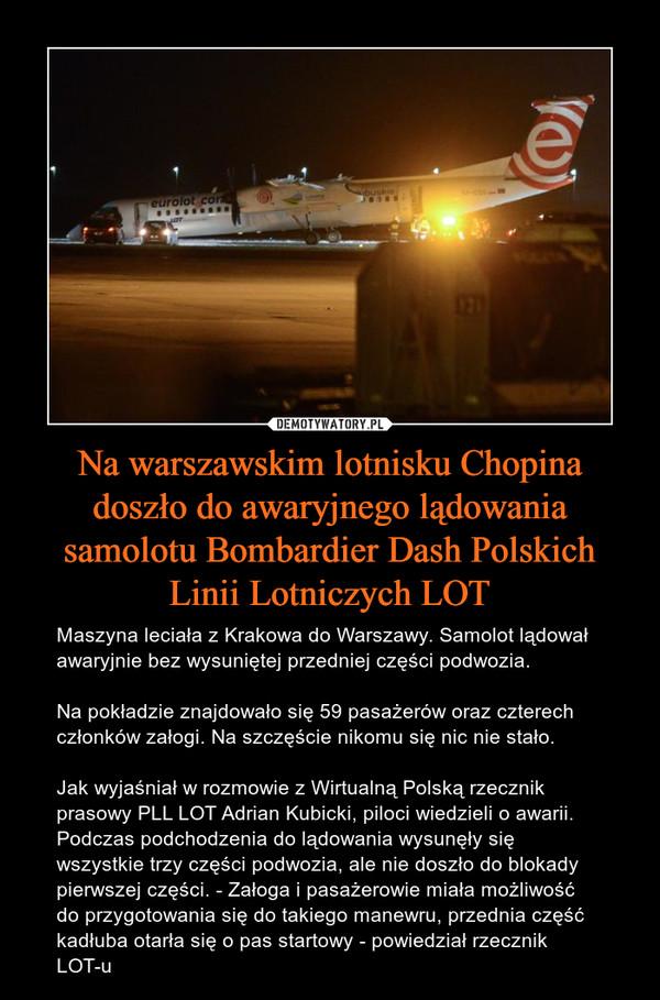Na warszawskim lotnisku Chopina doszło do awaryjnego lądowania samolotu Bombardier Dash Polskich Linii Lotniczych LOT – Maszyna leciała z Krakowa do Warszawy. Samolot lądował awaryjnie bez wysuniętej przedniej części podwozia.Na pokładzie znajdowało się 59 pasażerów oraz czterech członków załogi. Na szczęście nikomu się nic nie stało.Jak wyjaśniał w rozmowie z Wirtualną Polską rzecznik prasowy PLL LOT Adrian Kubicki, piloci wiedzieli o awarii. Podczas podchodzenia do lądowania wysunęły się wszystkie trzy części podwozia, ale nie doszło do blokady pierwszej części. - Załoga i pasażerowie miała możliwość do przygotowania się do takiego manewru, przednia część kadłuba otarła się o pas startowy - powiedział rzecznik LOT-u