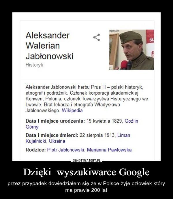 Dzięki  wyszukiwarce Google – przez przypadek dowiedziałem się że w Polsce żyje człowiek który ma prawie 200 lat