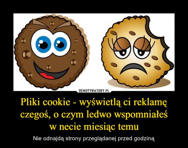 Pliki cookie - wyświetlą ci reklamę czegoś, o czym ledwo wspomniałeśw necie miesiąc temu – Nie odnajdą strony przeglądanej przed godziną