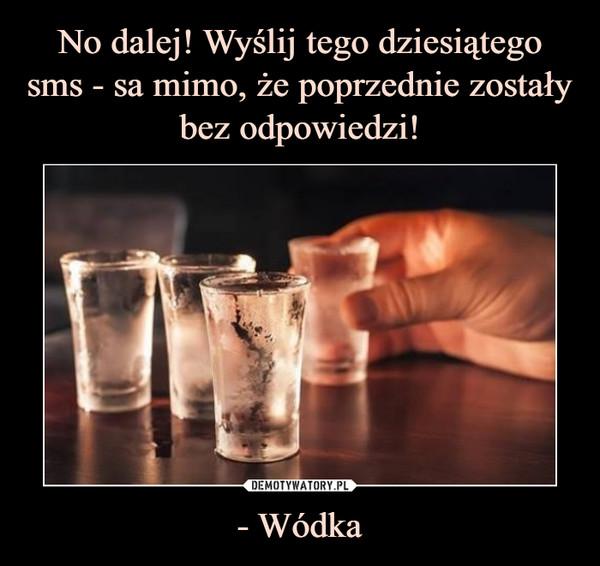- Wódka –