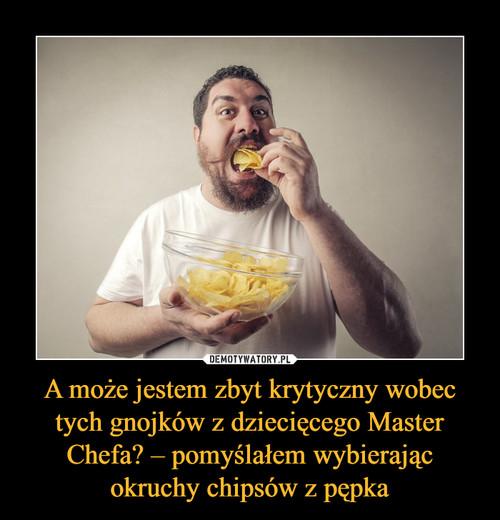 A może jestem zbyt krytyczny wobec tych gnojków z dziecięcego Master Chefa? – pomyślałem wybierając okruchy chipsów z pępka