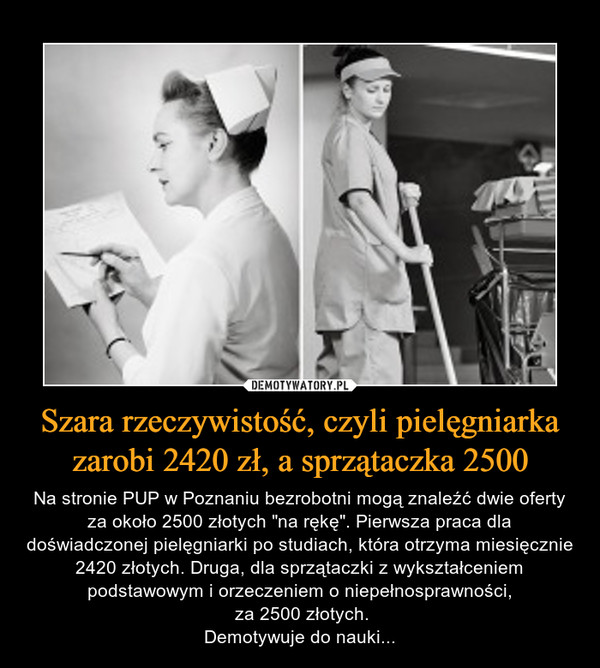 """Szara rzeczywistość, czyli pielęgniarka zarobi 2420 zł, a sprzątaczka 2500 – Na stronie PUP w Poznaniu bezrobotni mogą znaleźć dwie oferty za około 2500 złotych """"na rękę"""". Pierwsza praca dla doświadczonej pielęgniarki po studiach, która otrzyma miesięcznie 2420 złotych. Druga, dla sprzątaczki z wykształceniem podstawowym i orzeczeniem o niepełnosprawności, za 2500 złotych.Demotywuje do nauki..."""