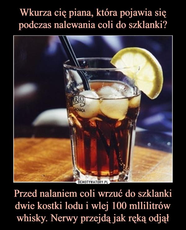 Przed nalaniem coli wrzuć do szklanki dwie kostki lodu i wlej 100 mllilitrów whisky. Nerwy przejdą jak ręką odjął –