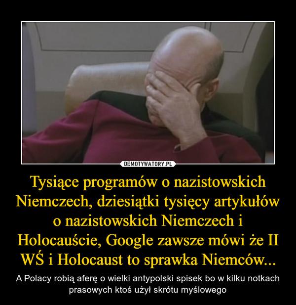 Tysiące programów o nazistowskich Niemczech, dziesiątki tysięcy artykułów o nazistowskich Niemczech i Holocauście, Google zawsze mówi że II WŚ i Holocaust to sprawka Niemców... – A Polacy robią aferę o wielki antypolski spisek bo w kilku notkach prasowych ktoś użył skrótu myślowego