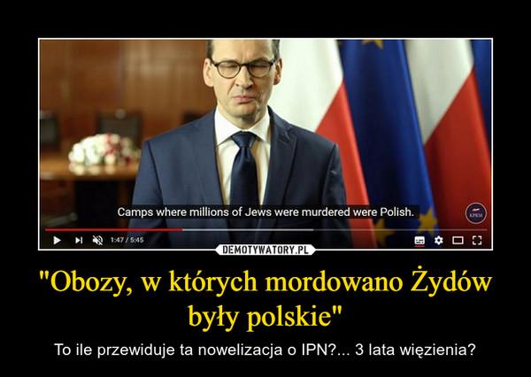 """""""Obozy, w których mordowano Żydów były polskie"""" – To ile przewiduje ta nowelizacja o IPN?... 3 lata więzienia?"""