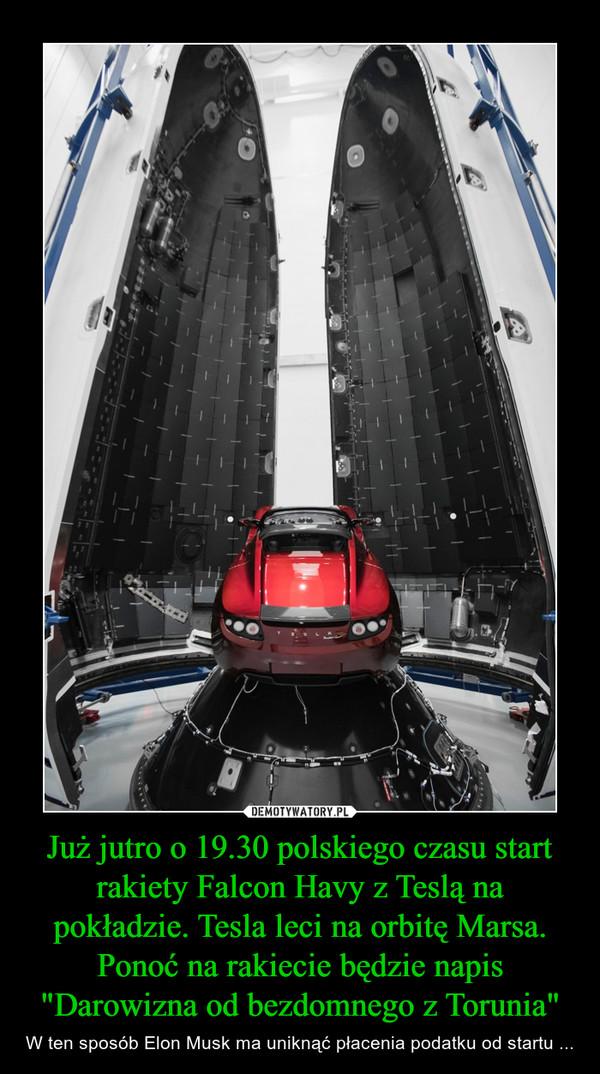 """Już jutro o 19.30 polskiego czasu start rakiety Falcon Havy z Teslą na pokładzie. Tesla leci na orbitę Marsa. Ponoć na rakiecie będzie napis""""Darowizna od bezdomnego z Torunia"""" – W ten sposób Elon Musk ma uniknąć płacenia podatku od startu ..."""