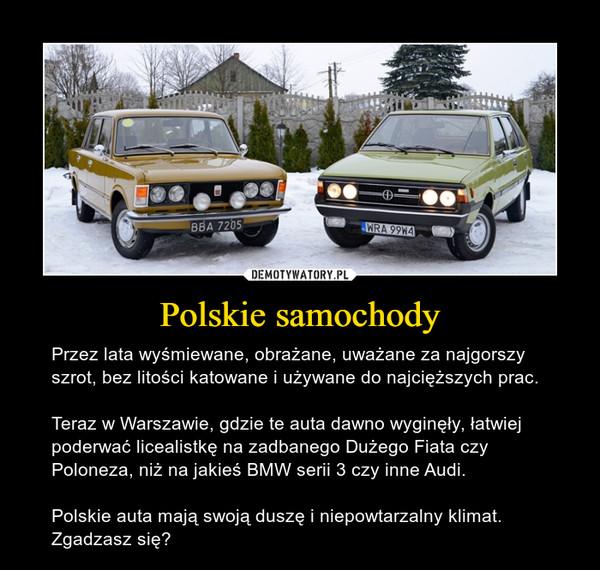 Polskie samochody – Przez lata wyśmiewane, obrażane, uważane za najgorszy szrot, bez litości katowane i używane do najcięższych prac.Teraz w Warszawie, gdzie te auta dawno wyginęły, łatwiej poderwać licealistkę na zadbanego Dużego Fiata czy Poloneza, niż na jakieś BMW serii 3 czy inne Audi.Polskie auta mają swoją duszę i niepowtarzalny klimat. Zgadzasz się?