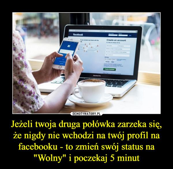 """Jeżeli twoja druga połówka zarzeka się, że nigdy nie wchodzi na twój profil na facebooku - to zmień swój status na """"Wolny"""" i poczekaj 5 minut –"""