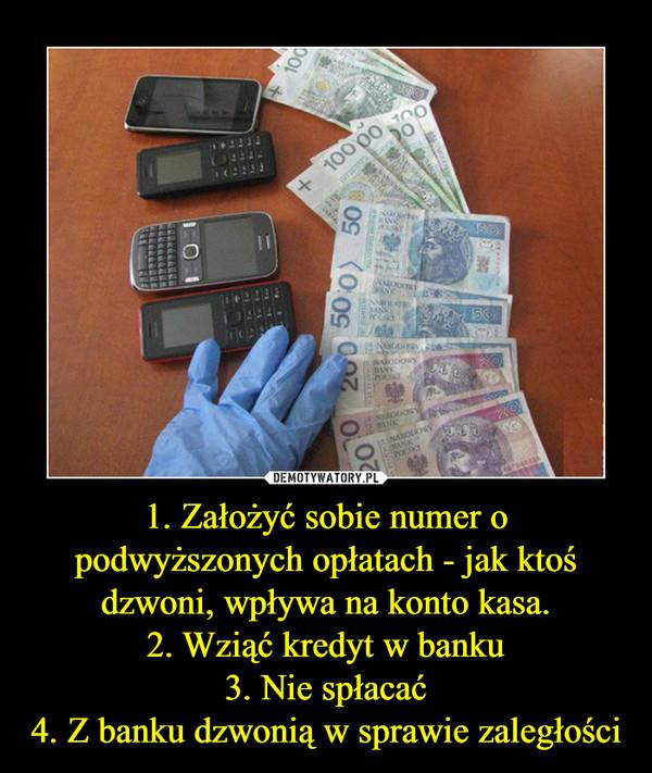 1. Założyć sobie numer o podwyższonych opłatach - jak ktoś dzwoni, wpływa na konto kasa.2. Wziąć kredyt w banku3. Nie spłacać4. Z banku dzwonią w sprawie zaległości –