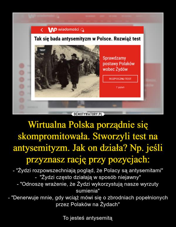 """Wirtualna Polska porządnie się skompromitowała. Stworzyli test na antysemityzm. Jak on działa? Np. jeśli przyznasz rację przy pozycjach: – - """"Żydzi rozpowszechniają pogląd, że Polacy są antysemitami""""-  """"Żydzi często działają w sposób niejawny""""- """"Odnoszę wrażenie, że Żydzi wykorzystują nasze wyrzuty sumienia""""- """"Denerwuje mnie, gdy wciąż mówi się o zbrodniach popełnionych przez Polaków na Żydach""""To jesteś antysemitą"""
