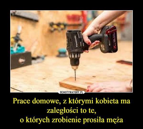 Prace domowe, z którymi kobieta ma zaległości to te,o których zrobienie prosiła męża –