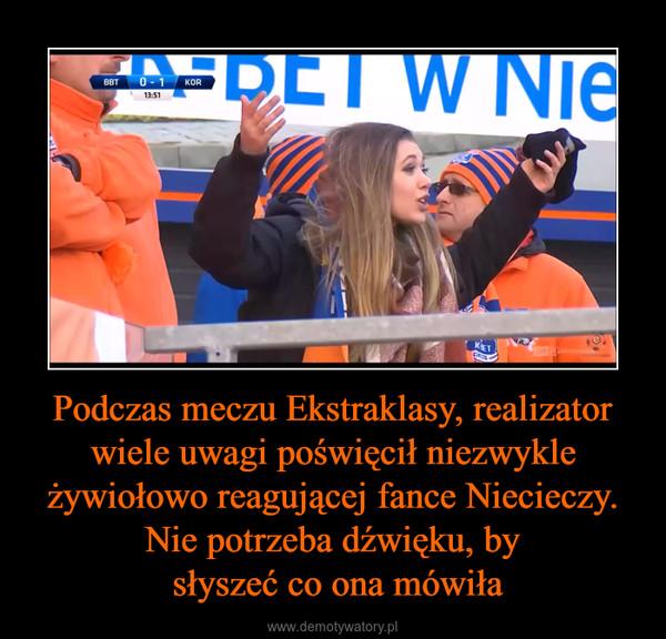 Podczas meczu Ekstraklasy, realizator wiele uwagi poświęcił niezwykle żywiołowo reagującej fance Niecieczy. Nie potrzeba dźwięku, by słyszeć co ona mówiła –