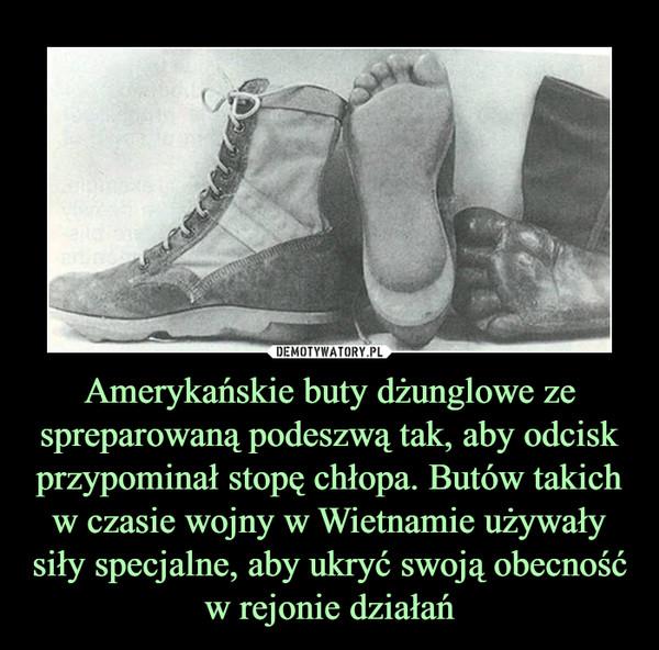 Amerykańskie buty dżunglowe ze spreparowaną podeszwą tak, aby odcisk przypominał stopę chłopa. Butów takich w czasie wojny w Wietnamie używały siły specjalne, aby ukryć swoją obecność w rejonie działań –