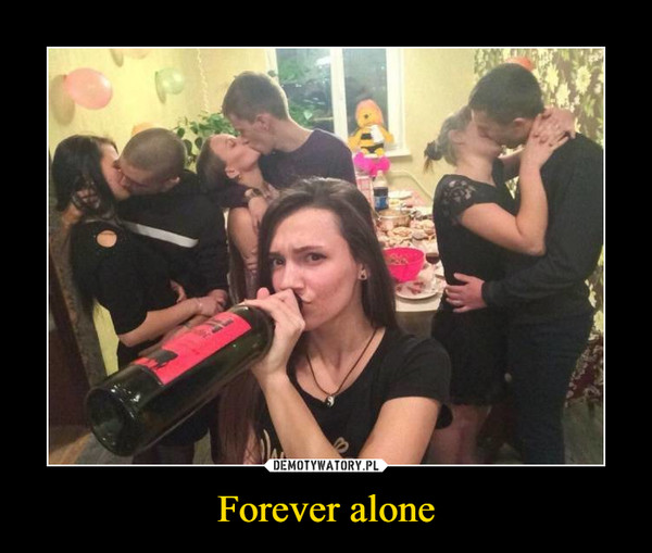 Forever alone –