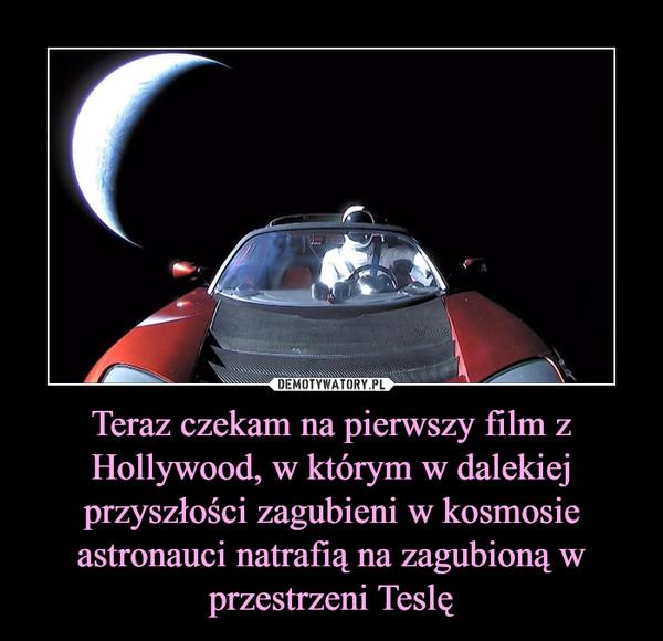 Teraz czekam na pierwszy film z Hollywood, w którym w dalekiej przyszłości zagubieni w kosmosie astronauci natrafią na zagubioną w przestrzeni Teslę –