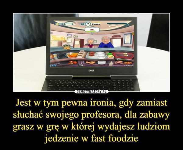 Jest w tym pewna ironia, gdy zamiast słuchać swojego profesora, dla zabawy grasz w grę w której wydajesz ludziom jedzenie w fast foodzie –
