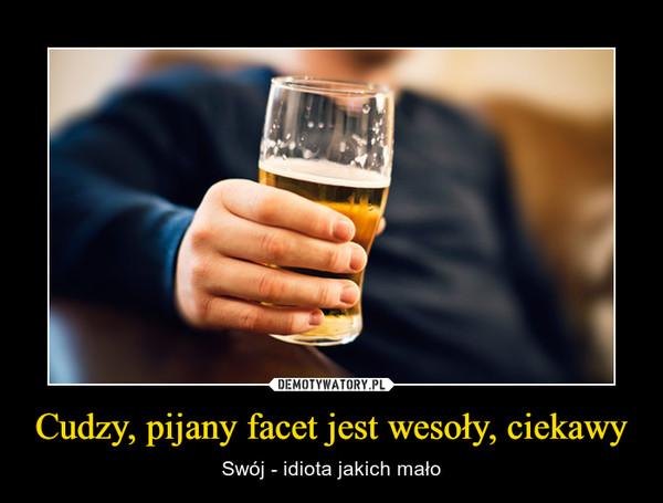 Cudzy, pijany facet jest wesoły, ciekawy – Swój - idiota jakich mało