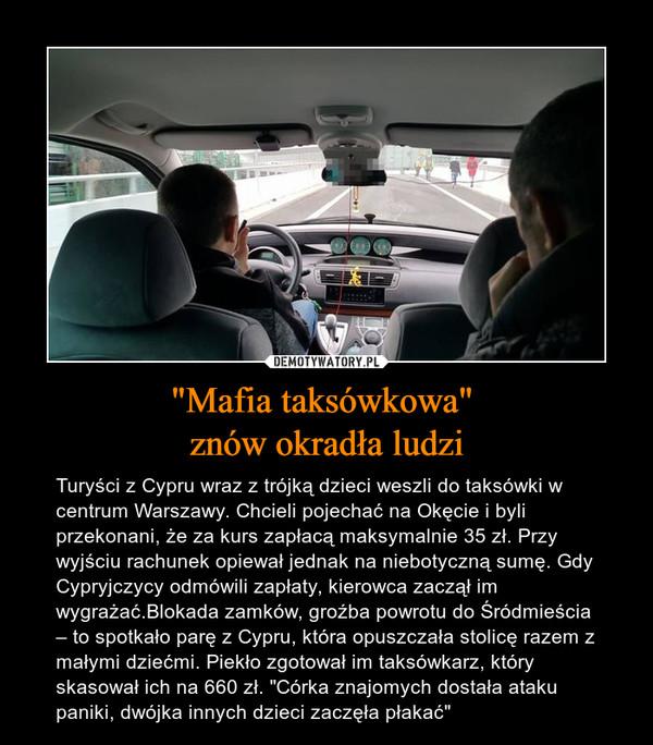 """""""Mafia taksówkowa"""" znów okradła ludzi – Turyści z Cypru wraz z trójką dzieci weszli do taksówki w centrum Warszawy. Chcieli pojechać na Okęcie i byli przekonani, że za kurs zapłacą maksymalnie 35 zł. Przy wyjściu rachunek opiewał jednak na niebotyczną sumę. Gdy Cypryjczycy odmówili zapłaty, kierowca zaczął im wygrażać.Blokada zamków, groźba powrotu do Śródmieścia – to spotkało parę z Cypru, która opuszczała stolicę razem z małymi dziećmi. Piekło zgotował im taksówkarz, który skasował ich na 660 zł. """"Córka znajomych dostała ataku paniki, dwójka innych dzieci zaczęła płakać"""""""