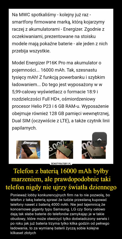 Telefon z baterią 16000 mAh byłby marzeniem, ale prawdopodobnie taki telefon nigdy nie ujrzy światła dziennego – Ponieważ lobby konkurencyjnych firm na to nie pozwolą, bo telefon z taką baterią sprawi że ludzie przestaną kupować telefony nawet z baterią 4000 mAh. Nie jest tajemnicą że koncernowe giganty typu Samsung, LG czy Sony celowo dają tak słabe baterie do telefonów zamykając je w takie obudowy, które może otworzyć tylko doświadczony serwis i po roku jak już bateria trzyma tylko kilka godzin od pełnego ładowania, to za wymianę baterii życzą sobie kolejne kilkaset złotych