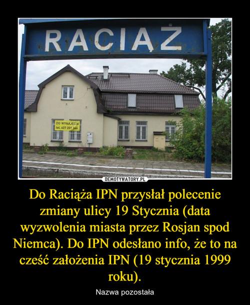 Do Raciąża IPN przysłał polecenie zmiany ulicy 19 Stycznia (data wyzwolenia miasta przez Rosjan spod Niemca). Do IPN odesłano info, że to na cześć założenia IPN (19 stycznia 1999 roku).