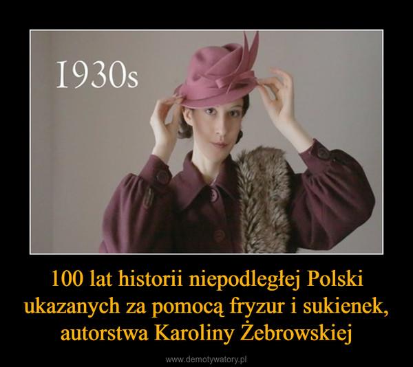 100 lat historii niepodległej Polski ukazanych za pomocą fryzur i sukienek, autorstwa Karoliny Żebrowskiej –