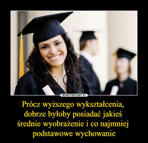 Prócz wyższego wykształcenia, dobrze byłoby posiadać jakieś średnie wyobrażenie i co najmniej podstawowe wychowanie –