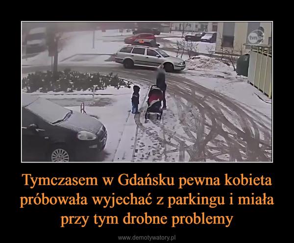 Tymczasem w Gdańsku pewna kobieta próbowała wyjechać z parkingu i miała przy tym drobne problemy –