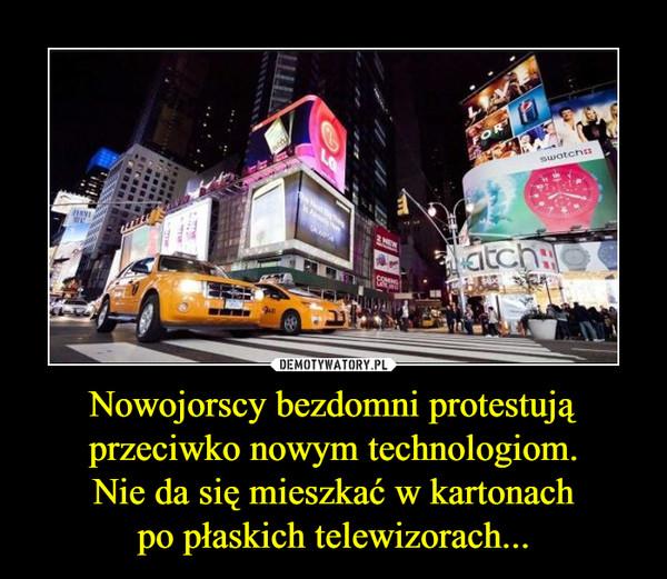 Nowojorscy bezdomni protestują przeciwko nowym technologiom.Nie da się mieszkać w kartonachpo płaskich telewizorach... –