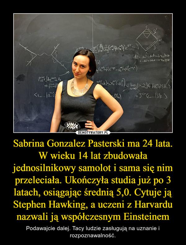 Sabrina Gonzalez Pasterski ma 24 lata. W wieku 14 lat zbudowała jednosilnikowy samolot i sama się nim przeleciała. Ukończyła studia już po 3 latach, osiągając średnią 5,0. Cytuje ją Stephen Hawking, a uczeni z Harvardu nazwali ją współczesnym Einsteinem – Podawajcie dalej. Tacy ludzie zasługują na uznanie i rozpoznawalność.