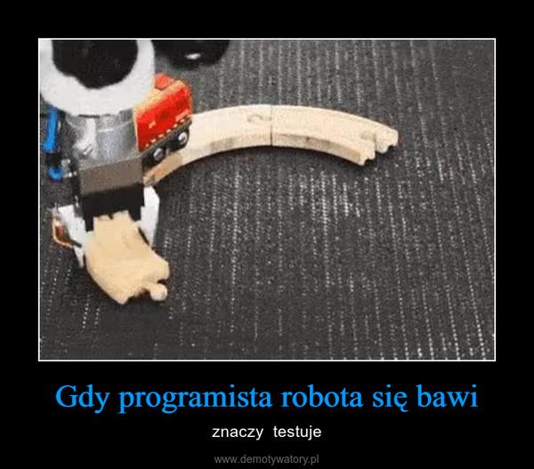 Gdy programista robota się bawi – znaczy  testuje