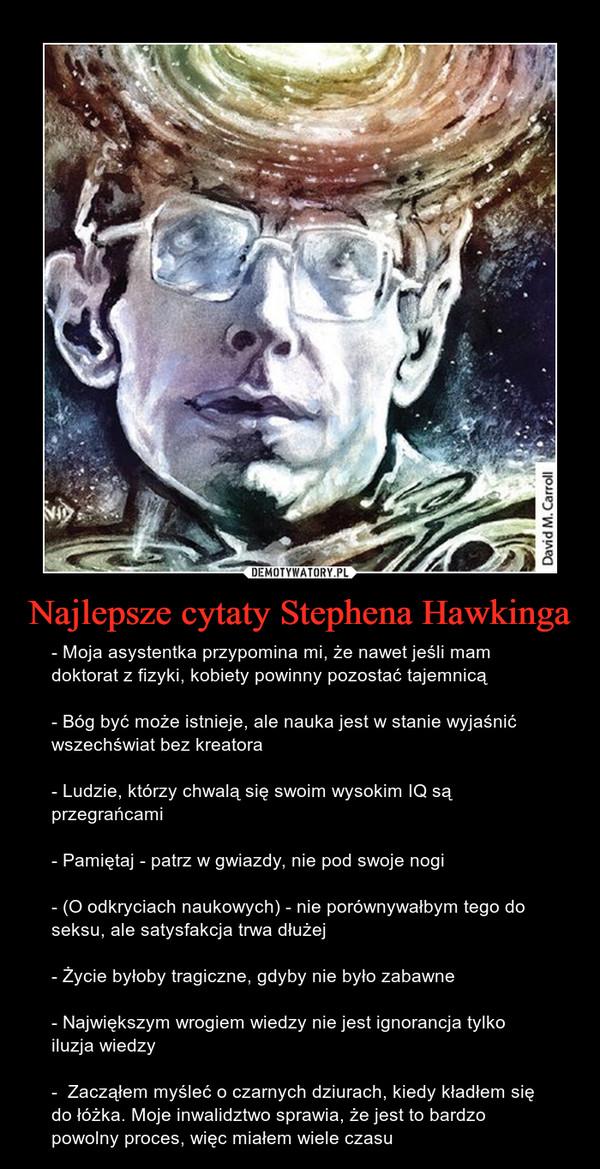 Najlepsze cytaty Stephena Hawkinga – - Moja asystentka przypomina mi, że nawet jeśli mam doktorat z fizyki, kobiety powinny pozostać tajemnicą- Bóg być może istnieje, ale nauka jest w stanie wyjaśnić wszechświat bez kreatora- Ludzie, którzy chwalą się swoim wysokim IQ są przegrańcami- Pamiętaj - patrz w gwiazdy, nie pod swoje nogi- (O odkryciach naukowych) - nie porównywałbym tego do seksu, ale satysfakcja trwa dłużej- Życie byłoby tragiczne, gdyby nie było zabawne- Największym wrogiem wiedzy nie jest ignorancja tylko iluzja wiedzy-  Zacząłem myśleć o czarnych dziurach, kiedy kładłem się do łóżka. Moje inwalidztwo sprawia, że jest to bardzo powolny proces, więc miałem wiele czasu