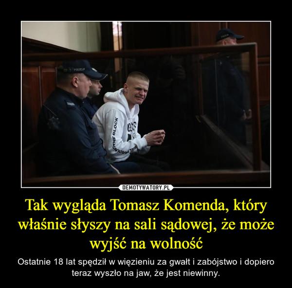 Tak wygląda Tomasz Komenda, który właśnie słyszy na sali sądowej, że może wyjść na wolność – Ostatnie 18 lat spędził w więzieniu za gwałt i zabójstwo i dopiero teraz wyszło na jaw, że jest niewinny.