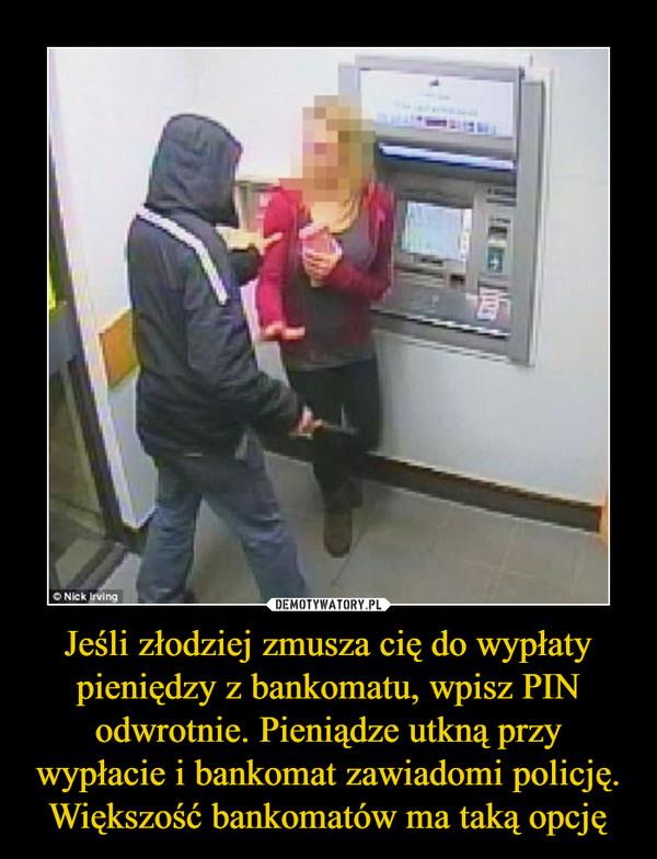 Jeśli złodziej zmusza cię do wypłaty pieniędzy z bankomatu, wpisz PIN odwrotnie. Pieniądze utkną przy wypłacie i bankomat zawiadomi policję. Większość bankomatów ma taką opcję –