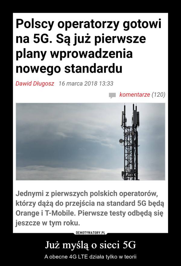 Już myślą o sieci 5G – A obecne 4G LTE działa tylko w teorii Polscy operatorzy gotowina 5G. Są już pierwszeplany wprowadzenianowego standarduDawid Długosz 16 marca 2018 13:33komentarze (120)Jednymi z pierwszych polskich operatorów,którzy dążą do przejścia na standard 5G będąOrange i T-Mobile. Pierwsze testy odbędą sięjeszcze w tym roku