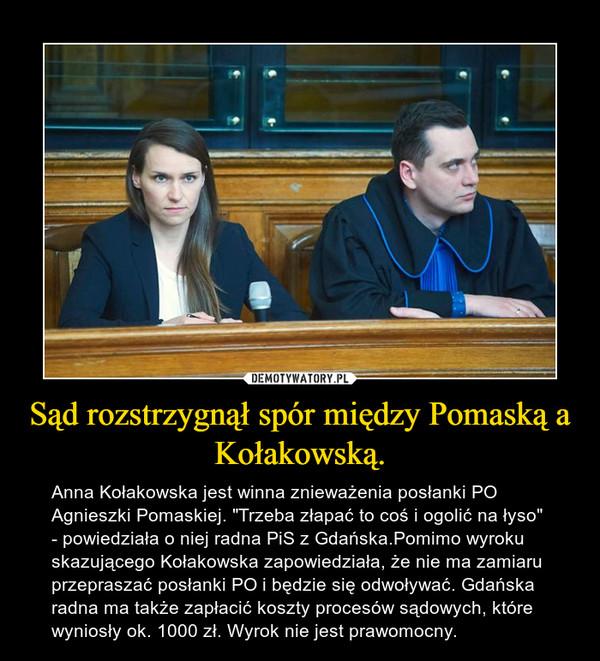 """Sąd rozstrzygnął spór między Pomaską a Kołakowską. – Anna Kołakowska jest winna znieważenia posłanki PO Agnieszki Pomaskiej. """"Trzeba złapać to coś i ogolić na łyso"""" - powiedziała o niej radna PiS z Gdańska.Pomimo wyroku skazującego Kołakowska zapowiedziała, że nie ma zamiaru przepraszać posłanki PO i będzie się odwoływać. Gdańska radna ma także zapłacić koszty procesów sądowych, które wyniosły ok. 1000 zł. Wyrok nie jest prawomocny."""