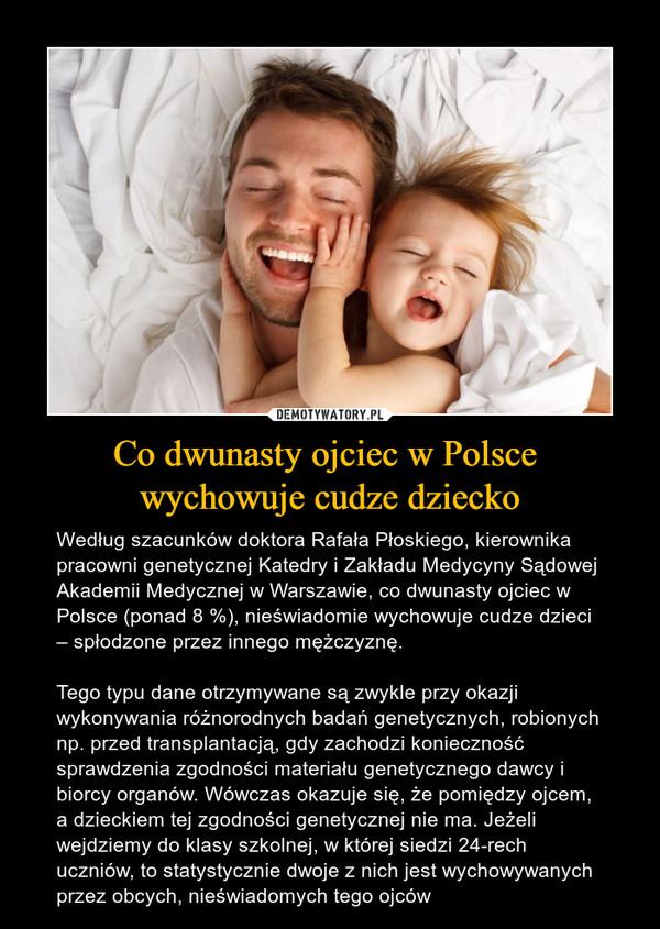 Co dwunasty ojciec w Polsce wychowuje cudze dziecko – Według szacunków doktora Rafała Płoskiego, kierownika pracowni genetycznej Katedry i Zakładu Medycyny Sądowej Akademii Medycznej w Warszawie, co dwunasty ojciec w Polsce (ponad 8 %), nieświadomie wychowuje cudze dzieci – spłodzone przez innego mężczyznę.Tego typu dane otrzymywane są zwykle przy okazji wykonywania różnorodnych badań genetycznych, robionych np. przed transplantacją, gdy zachodzi konieczność sprawdzenia zgodności materiału genetycznego dawcy i biorcy organów. Wówczas okazuje się, że pomiędzy ojcem, a dzieckiem tej zgodności genetycznej nie ma. Jeżeli wejdziemy do klasy szkolnej, w której siedzi 24-rech uczniów, to statystycznie dwoje z nich jest wychowywanych przez obcych, nieświadomych tego ojców