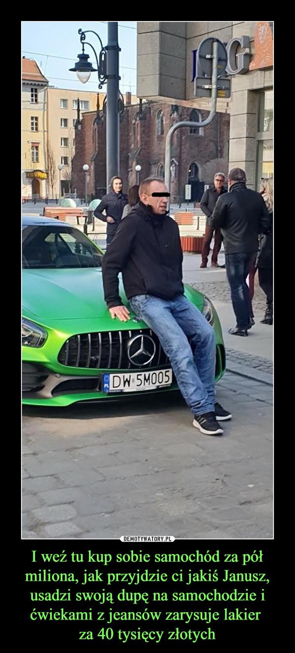 I weź tu kup sobie samochód za pół miliona, jak przyjdzie ci jakiś Janusz, usadzi swoją dupę na samochodzie i ćwiekami z jeansów zarysuje lakier za 40 tysięcy złotych –