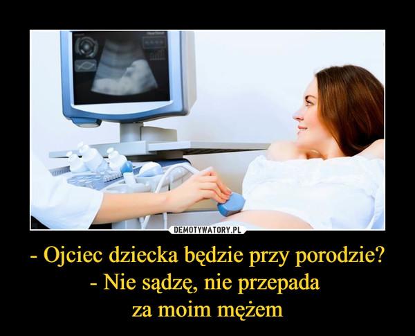 - Ojciec dziecka będzie przy porodzie?- Nie sądzę, nie przepada za moim mężem –