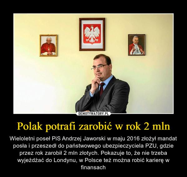 Polak potrafi zarobić w rok 2 mln – Wieloletni poseł PiS Andrzej Jaworski w maju 2016 złożył mandat posła i przeszedł do państwowego ubezpieczyciela PZU, gdzie przez rok zarobił 2 mln złotych. Pokazuje to, że nie trzeba wyjeżdżać do Londynu, w Polsce też można robić karierę w finansach