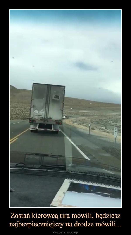 Zostań kierowcą tira mówili, będziesz najbezpieczniejszy na drodze mówili... –