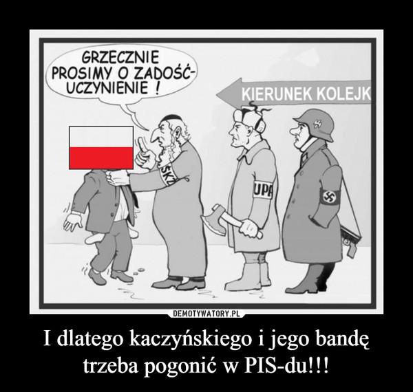 I dlatego kaczyńskiego i jego bandę trzeba pogonić w PIS-du!!! –
