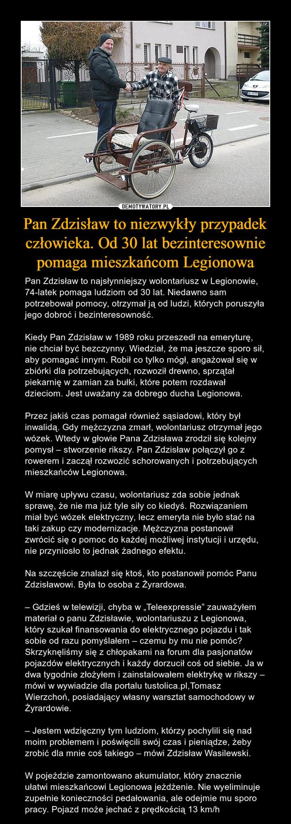 """Pan Zdzisław to niezwykły przypadek człowieka. Od 30 lat bezinteresownie pomaga mieszkańcom Legionowa – Pan Zdzisław to najsłynniejszy wolontariusz w Legionowie, 74-latek pomaga ludziom od 30 lat. Niedawno sam potrzebował pomocy, otrzymał ją od ludzi, których poruszyła jego dobroć i bezinteresowność.Kiedy Pan Zdzisław w 1989 roku przeszedł na emeryturę, nie chciał być bezczynny. Wiedział, że ma jeszcze sporo sił, aby pomagać innym. Robił co tylko mógł, angażował się w zbiórki dla potrzebujących, rozwoził drewno, sprzątał piekarnię w zamian za bułki, które potem rozdawał dzieciom. Jest uważany za dobrego ducha Legionowa.Przez jakiś czas pomagał również sąsiadowi, który był inwalidą. Gdy mężczyzna zmarł, wolontariusz otrzymał jego wózek. Wtedy w głowie Pana Zdzisława zrodził się kolejny pomysł – stworzenie rikszy. Pan Zdzisław połączył go z rowerem i zaczął rozwozić schorowanych i potrzebujących mieszkańców Legionowa.W miarę upływu czasu, wolontariusz zda sobie jednak sprawę, że nie ma już tyle siły co kiedyś. Rozwiązaniem miał być wózek elektryczny, lecz emeryta nie było stać na taki zakup czy modernizacje. Mężczyzna postanowił zwrócić się o pomoc do każdej możliwej instytucji i urzędu, nie przyniosło to jednak żadnego efektu.Na szczęście znalazł się ktoś, kto postanowił pomóc Panu Zdzisławowi. Była to osoba z Żyrardowa.– Gdzieś w telewizji, chyba w """"Teleexpressie"""" zauważyłem materiał o panu Zdzisławie, wolontariuszu z Legionowa, który szukał finansowania do elektrycznego pojazdu i tak sobie od razu pomyślałem – czemu by mu nie pomóc? Skrzyknęliśmy się z chłopakami na forum dla pasjonatów pojazdów elektrycznych i każdy dorzucił coś od siebie. Ja w dwa tygodnie złożyłem i zainstalowałem elektrykę w rikszy – mówi w wywiadzie dla portalu tustolica.pl,Tomasz Wierzchoń, posiadający własny warsztat samochodowy w Żyrardowie.– Jestem wdzięczny tym ludziom, którzy pochylili się nad moim problemem i poświęcili swój czas i pieniądze, żeby zrobić dla mnie coś takiego – mówi Zdzi"""