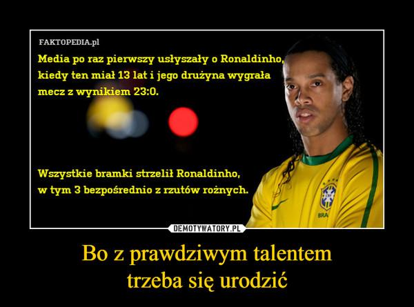Bo z prawdziwym talentemtrzeba się urodzić –  Media po raz pierwszy usłyszały o Ronaldinho kiedy ten miał 13 lat i jego drużyna wygrała mecz z wynikiem 23:0Wszystkie bramki strzelił Ronaldinho, w tym 3 bezpośrednio z rzutów rożnych.
