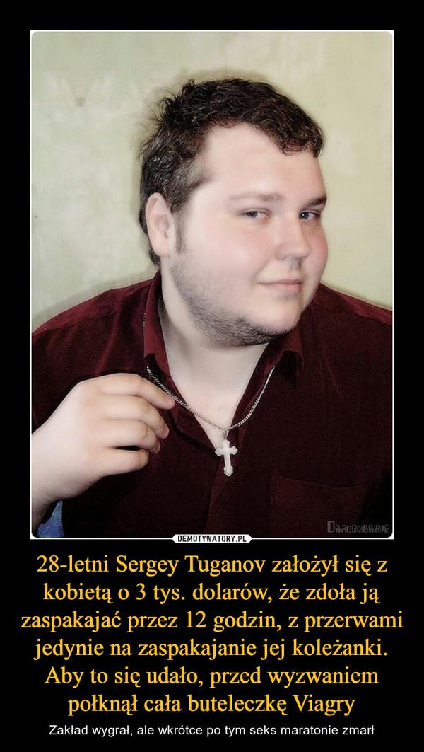 28-letni Sergey Tuganov założył się z kobietą o 3 tys. dolarów, że zdoła ją zaspakajać przez 12 godzin, z przerwami jedynie na zaspakajanie jej koleżanki. Aby to się udało, przed wyzwaniem połknął cała buteleczkę Viagry – Zakład wygrał, ale wkrótce po tym seks maratonie zmarł