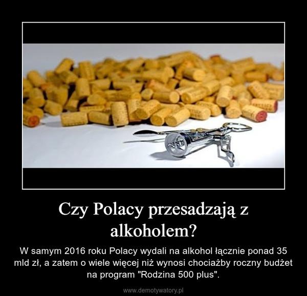 """Czy Polacy przesadzają z alkoholem? – W samym 2016 roku Polacy wydali na alkohol łącznie ponad 35 mld zł, a zatem o wiele więcej niż wynosi chociażby roczny budżet na program """"Rodzina 500 plus""""."""