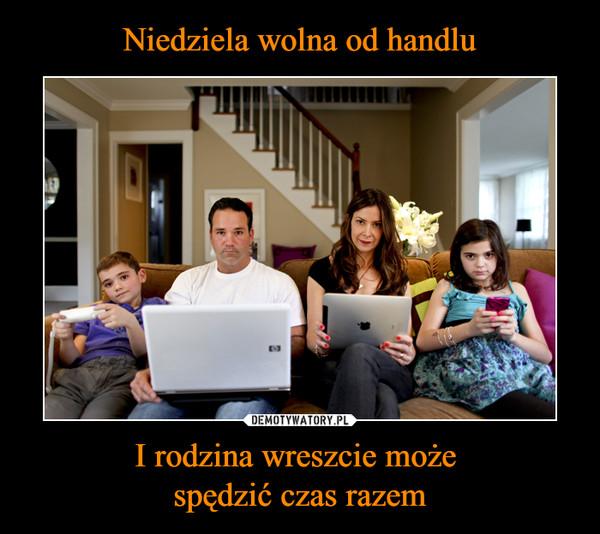 I rodzina wreszcie może spędzić czas razem –