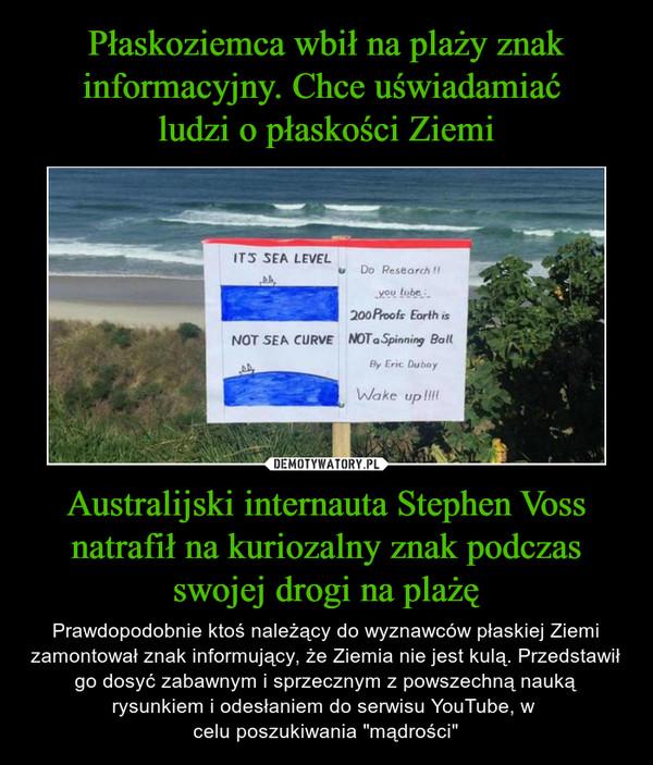 """Australijski internauta Stephen Voss natrafił na kuriozalny znak podczas swojej drogi na plażę – Prawdopodobnie ktoś należący do wyznawców płaskiej Ziemi zamontował znak informujący, że Ziemia nie jest kulą. Przedstawił go dosyć zabawnym i sprzecznym z powszechną nauką rysunkiem i odesłaniem do serwisu YouTube, w celu poszukiwania """"mądrości"""""""