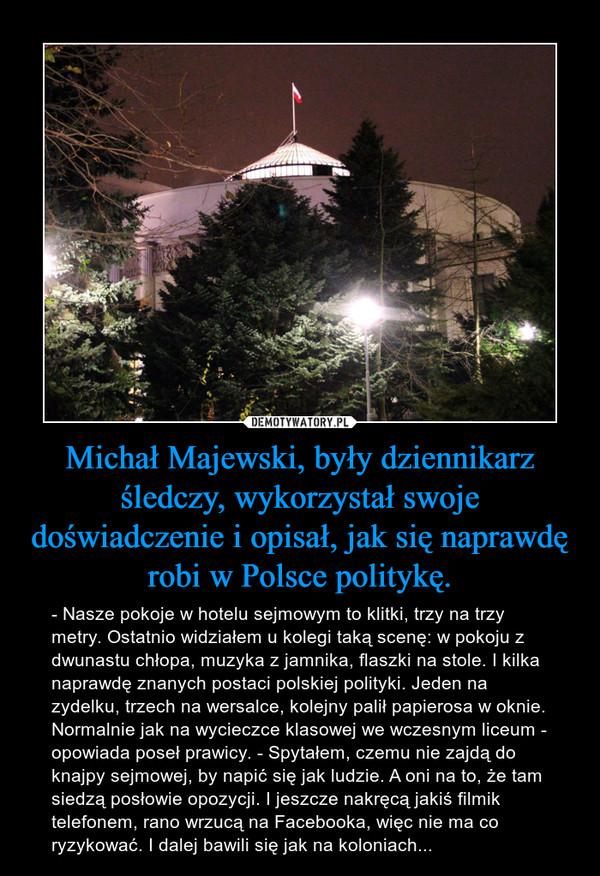 Michał Majewski, były dziennikarz śledczy, wykorzystał swoje doświadczenie i opisał, jak się naprawdę robi w Polsce politykę. – - Nasze pokoje w hotelu sejmowym to klitki, trzy na trzy metry. Ostatnio widziałem u kolegi taką scenę: w pokoju z dwunastu chłopa, muzyka z jamnika, flaszki na stole. I kilka naprawdę znanych postaci polskiej polityki. Jeden na zydelku, trzech na wersalce, kolejny palił papierosa w oknie. Normalnie jak na wycieczce klasowej we wczesnym liceum - opowiada poseł prawicy. - Spytałem, czemu nie zajdą do knajpy sejmowej, by napić się jak ludzie. A oni na to, że tam siedzą posłowie opozycji. I jeszcze nakręcą jakiś filmik telefonem, rano wrzucą na Facebooka, więc nie ma co ryzykować. I dalej bawili się jak na koloniach...