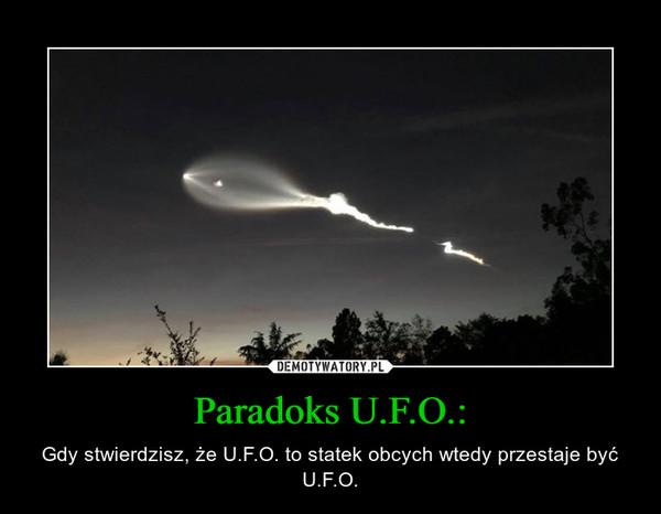 Paradoks U.F.O.: – Gdy stwierdzisz, że U.F.O. to statek obcych wtedy przestaje być U.F.O.